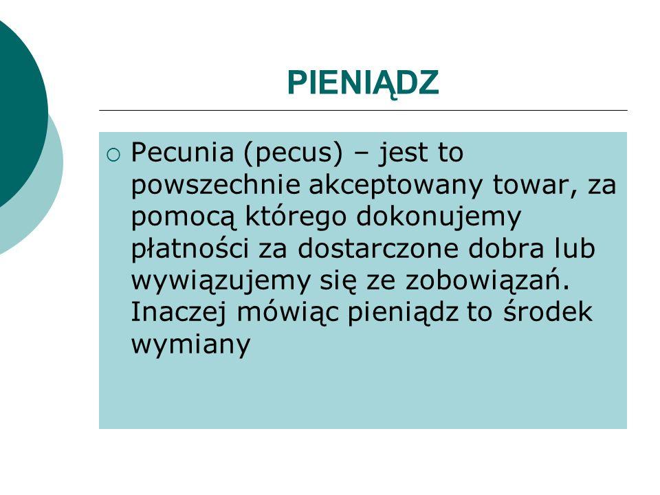 PIENIĄDZ Pecunia (pecus) – jest to powszechnie akceptowany towar, za pomocą którego dokonujemy płatności za dostarczone dobra lub wywiązujemy się ze z