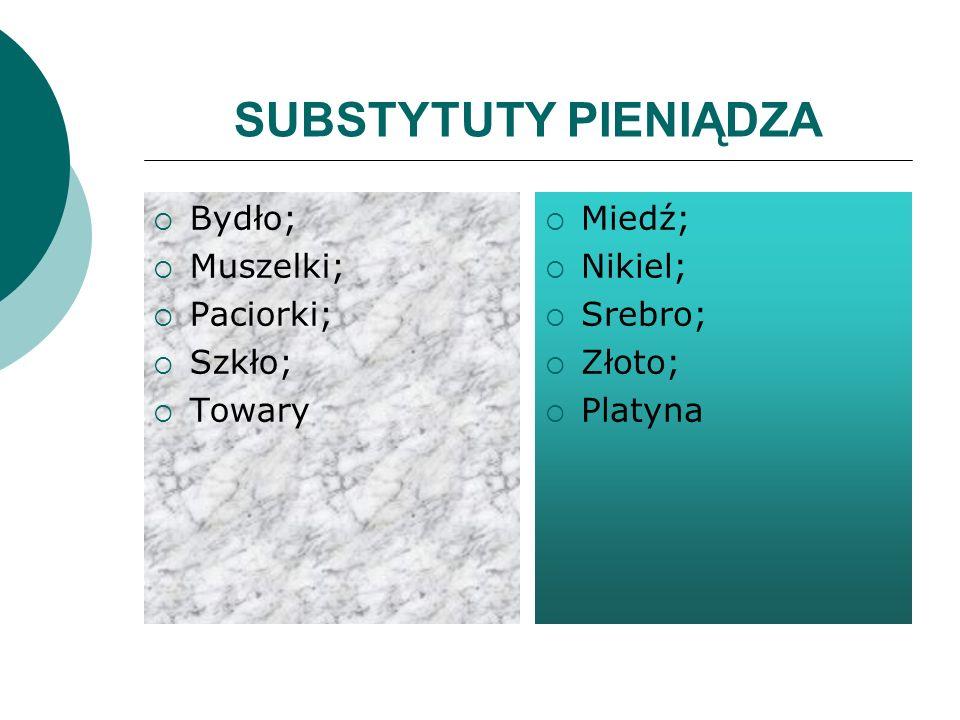 SUBSTYTUTY PIENIĄDZA Bydło; Muszelki; Paciorki; Szkło; Towary Miedź; Nikiel; Srebro; Złoto; Platyna