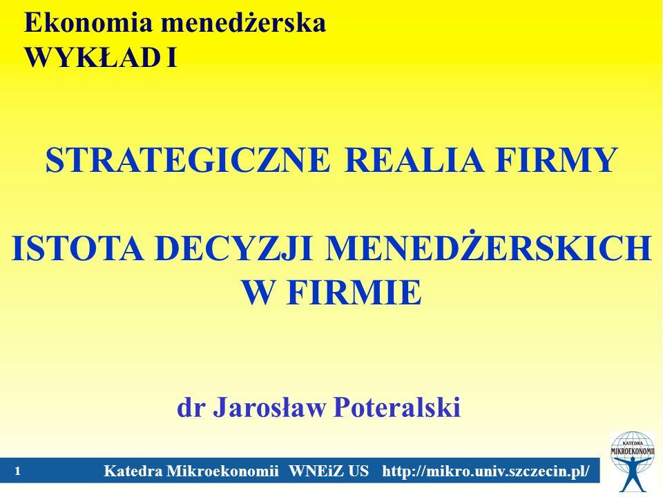 Katedra Mikroekonomii WNEiZ US http://mikro.univ.szczecin.pl/ 1 STRATEGICZNE REALIA FIRMY ISTOTA DECYZJI MENEDŻERSKICH W FIRMIE dr Jarosław Poteralski