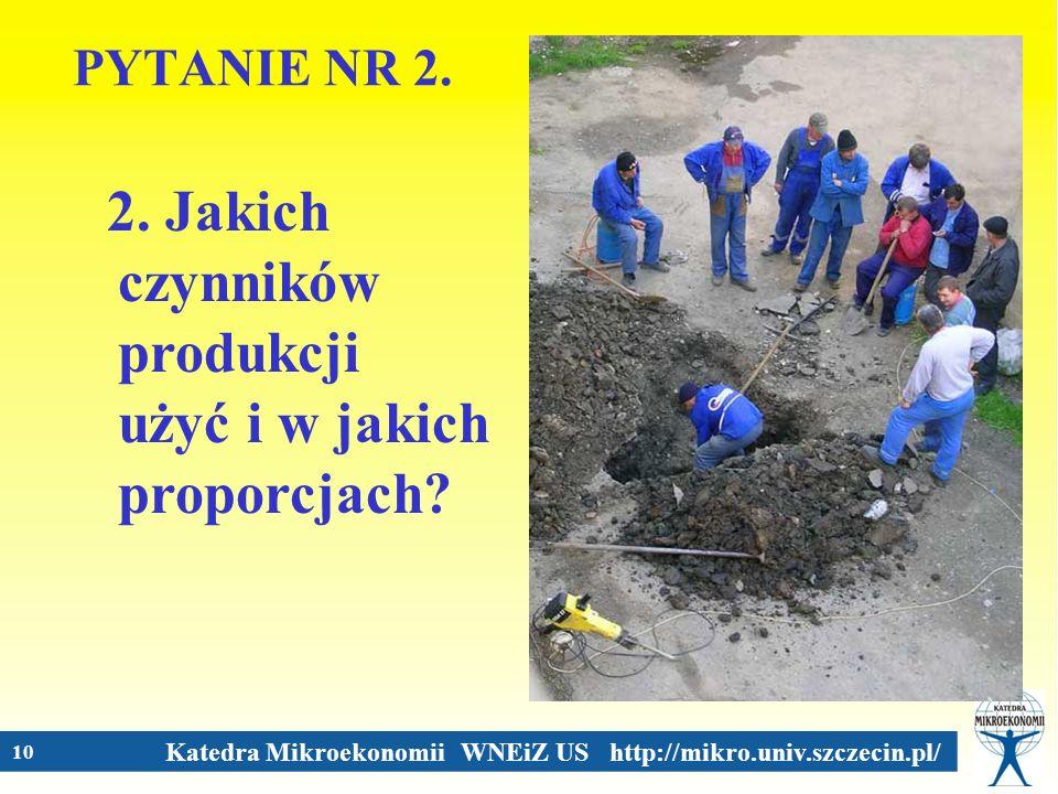 Katedra Mikroekonomii WNEiZ US http://mikro.univ.szczecin.pl/ 10 PYTANIE NR 2. 2. Jakich czynników produkcji użyć i w jakich proporcjach?