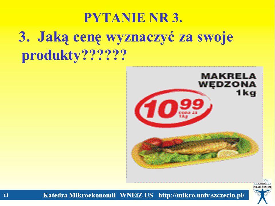 Katedra Mikroekonomii WNEiZ US http://mikro.univ.szczecin.pl/ 11 PYTANIE NR 3. 3. Jaką cenę wyznaczyć za swoje produkty??????