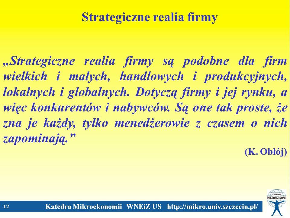 Katedra Mikroekonomii WNEiZ US http://mikro.univ.szczecin.pl/ 12 Strategiczne realia firmy Strategiczne realia firmy są podobne dla firm wielkich i ma