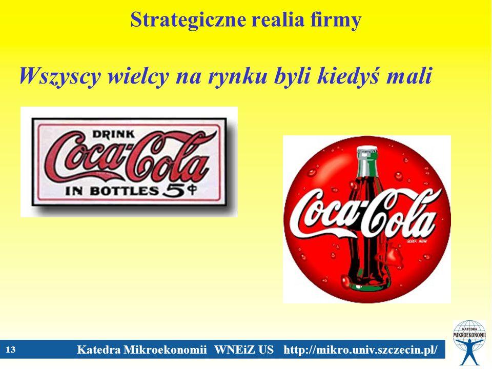 Katedra Mikroekonomii WNEiZ US http://mikro.univ.szczecin.pl/ 13 Strategiczne realia firmy Wszyscy wielcy na rynku byli kiedyś mali