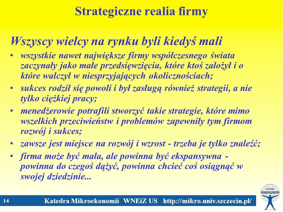 Katedra Mikroekonomii WNEiZ US http://mikro.univ.szczecin.pl/ 14 Strategiczne realia firmy Wszyscy wielcy na rynku byli kiedyś mali wszystkie nawet na