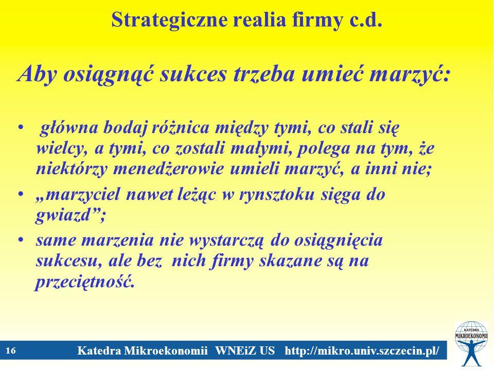 Katedra Mikroekonomii WNEiZ US http://mikro.univ.szczecin.pl/ 16 Strategiczne realia firmy c.d. Aby osiągnąć sukces trzeba umieć marzyć: główna bodaj