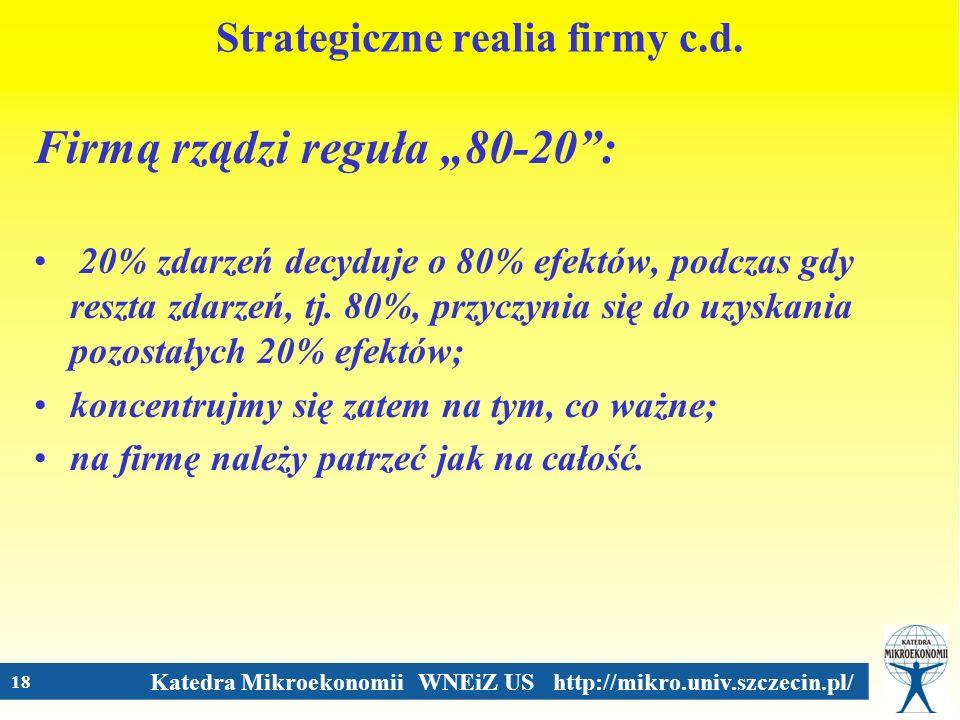 Katedra Mikroekonomii WNEiZ US http://mikro.univ.szczecin.pl/ 18 Strategiczne realia firmy c.d. Firmą rządzi reguła 80-20: 20% zdarzeń decyduje o 80%