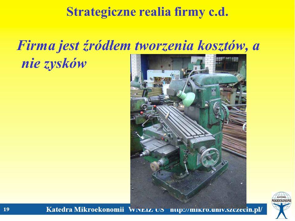 Katedra Mikroekonomii WNEiZ US http://mikro.univ.szczecin.pl/ 19 Strategiczne realia firmy c.d. Firma jest źródłem tworzenia kosztów, a nie zysków