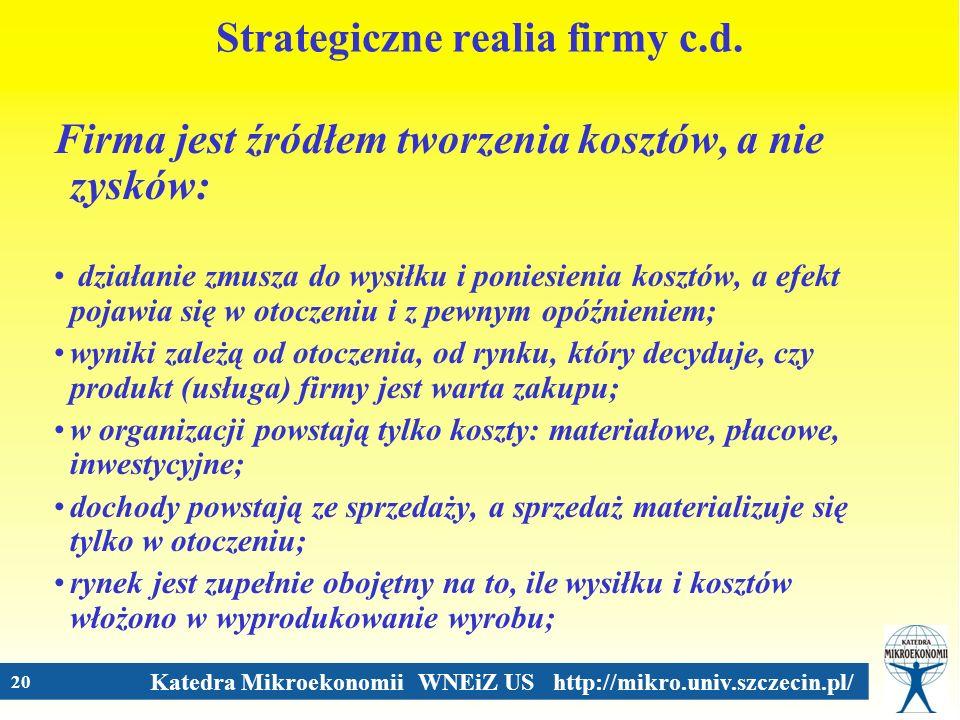 Katedra Mikroekonomii WNEiZ US http://mikro.univ.szczecin.pl/ 20 Strategiczne realia firmy c.d. Firma jest źródłem tworzenia kosztów, a nie zysków: dz