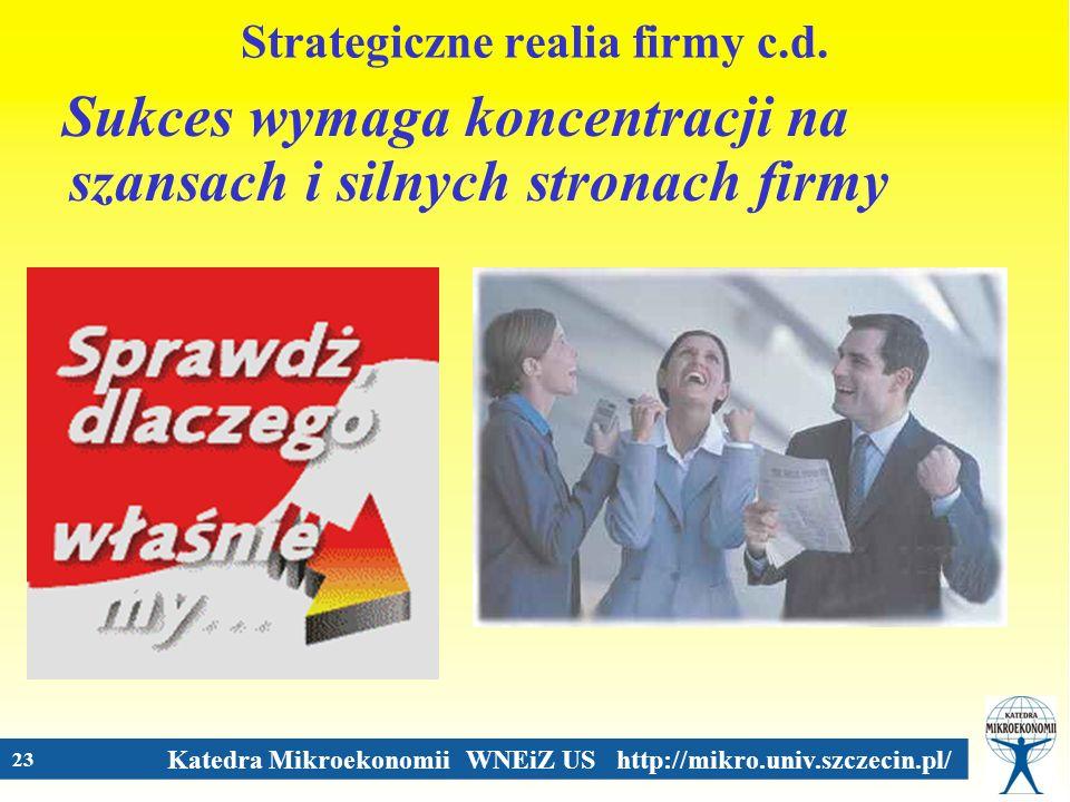 Katedra Mikroekonomii WNEiZ US http://mikro.univ.szczecin.pl/ 23 Strategiczne realia firmy c.d. Sukces wymaga koncentracji na szansach i silnych stron