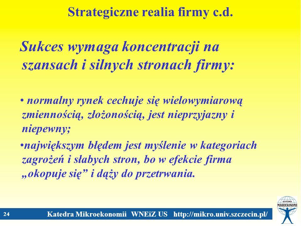 Katedra Mikroekonomii WNEiZ US http://mikro.univ.szczecin.pl/ 24 Strategiczne realia firmy c.d. Sukces wymaga koncentracji na szansach i silnych stron