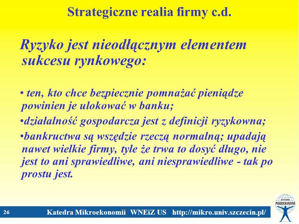 Katedra Mikroekonomii WNEiZ US http://mikro.univ.szczecin.pl/ 26 Strategiczne realia firmy c.d. Ryzyko jest nieodłącznym elementem sukcesu rynkowego: