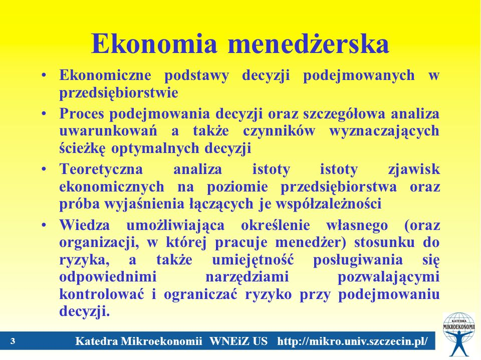 Katedra Mikroekonomii WNEiZ US http://mikro.univ.szczecin.pl/ 4 Ekonomia menedżerska- przykładowe pojęcia i obszary popyt koszty monopol konkurencja doskonała rzadkość zasobów alokacja zasobów analiza strategiczna koszt alternatywny etc.