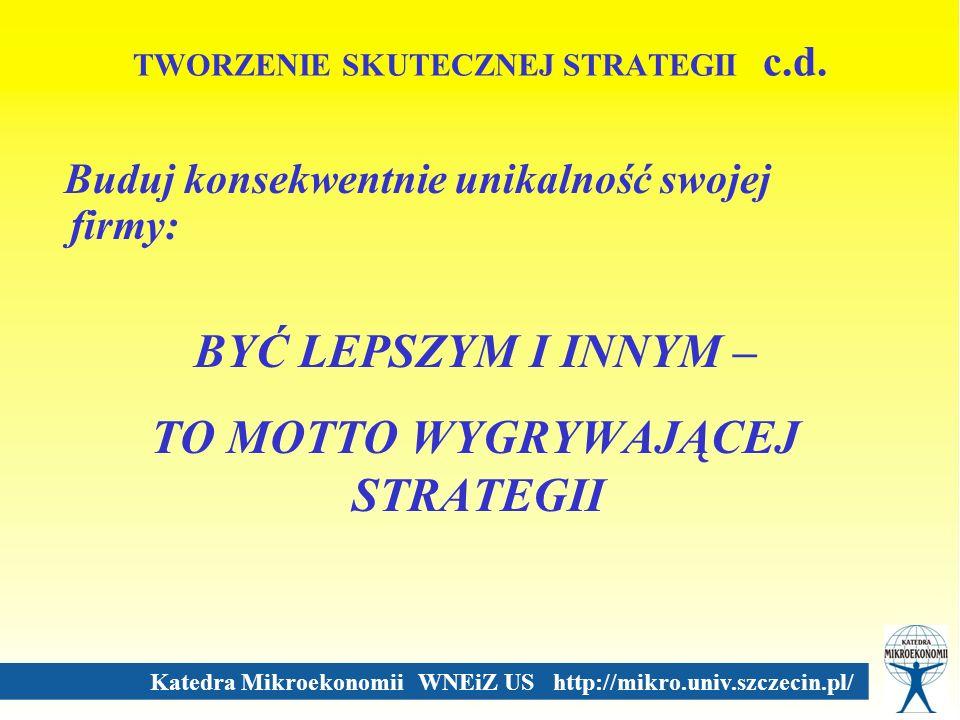 Katedra Mikroekonomii WNEiZ US http://mikro.univ.szczecin.pl/ TWORZENIE SKUTECZNEJ STRATEGII c.d. Buduj konsekwentnie unikalność swojej firmy: BYĆ LEP