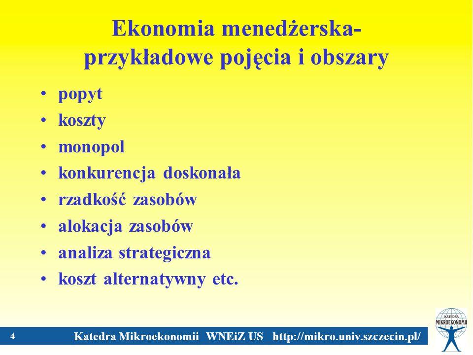 Katedra Mikroekonomii WNEiZ US http://mikro.univ.szczecin.pl/ 4 Ekonomia menedżerska- przykładowe pojęcia i obszary popyt koszty monopol konkurencja d