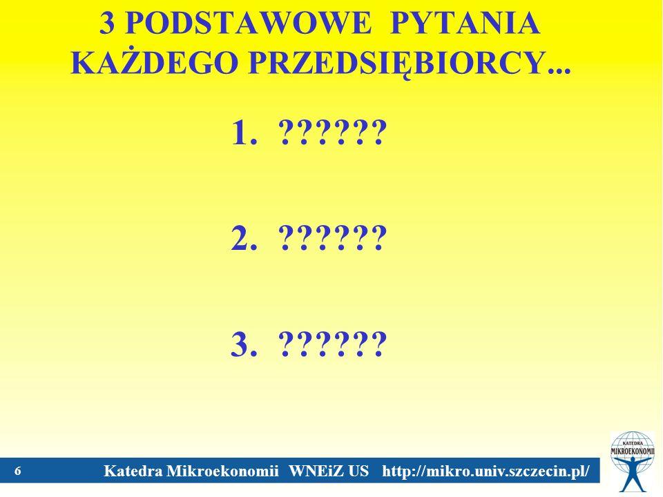 Katedra Mikroekonomii WNEiZ US http://mikro.univ.szczecin.pl/ 6 3 PODSTAWOWE PYTANIA KAŻDEGO PRZEDSIĘBIORCY... 1. ?????? 2. ?????? 3. ??????