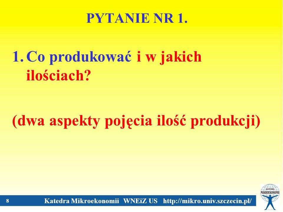 Katedra Mikroekonomii WNEiZ US http://mikro.univ.szczecin.pl/ 8 PYTANIE NR 1. 1.Co produkować i w jakich ilościach? (dwa aspekty pojęcia ilość produkc