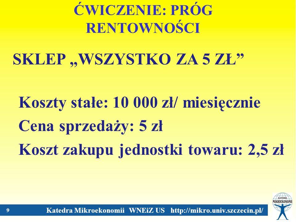 Katedra Mikroekonomii WNEiZ US http://mikro.univ.szczecin.pl/ 9 ĆWICZENIE: PRÓG RENTOWNOŚCI SKLEP WSZYSTKO ZA 5 ZŁ Koszty stałe: 10 000 zł/ miesięczni