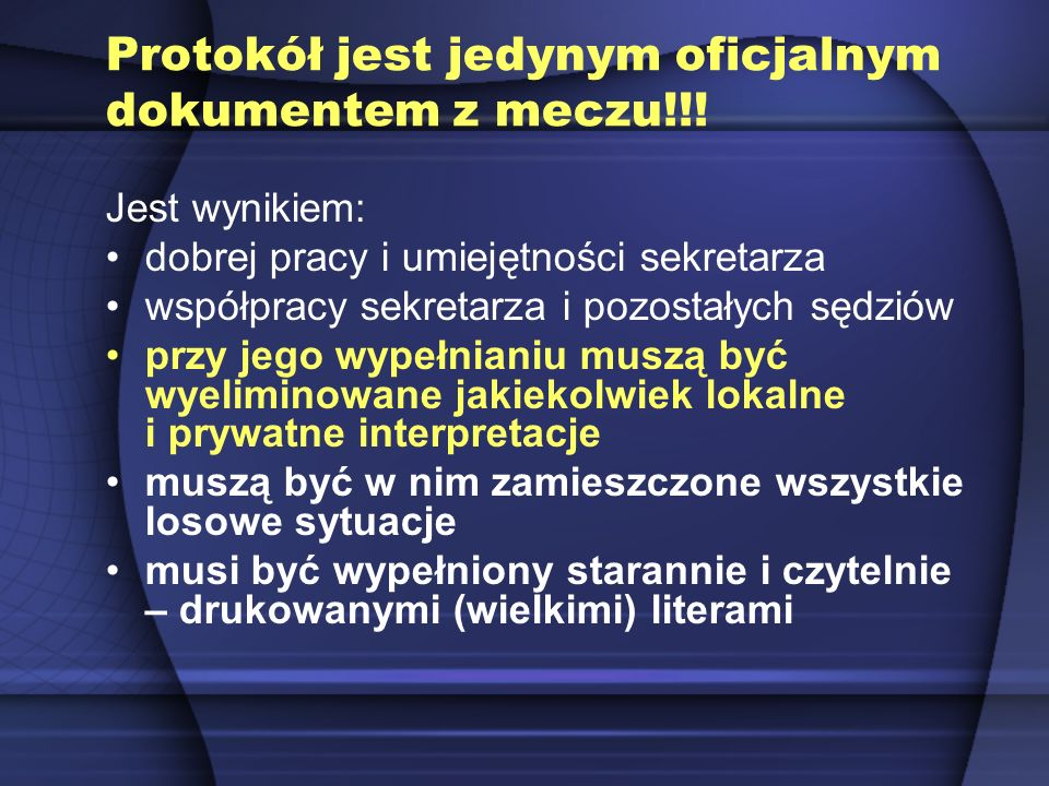 Protokół jest jedynym oficjalnym dokumentem z meczu!!! Jest wynikiem: dobrej pracy i umiejętności sekretarza współpracy sekretarza i pozostałych sędzi