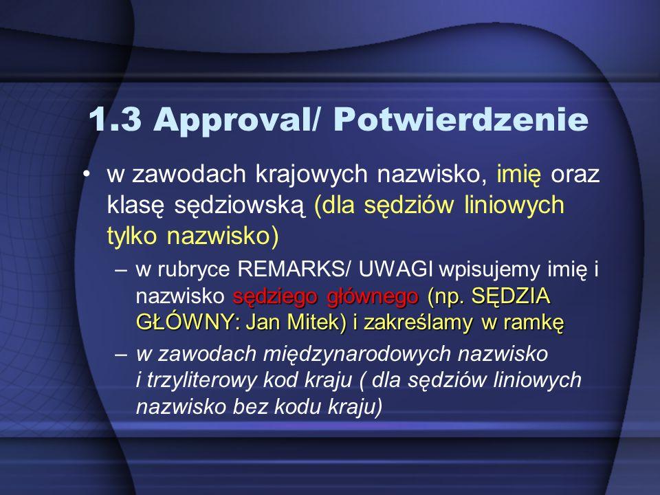 1.3 Approval/ Potwierdzenie w zawodach krajowych nazwisko, imię oraz klasę sędziowską (dla sędziów liniowych tylko nazwisko) sędziego głównego (np. SĘ
