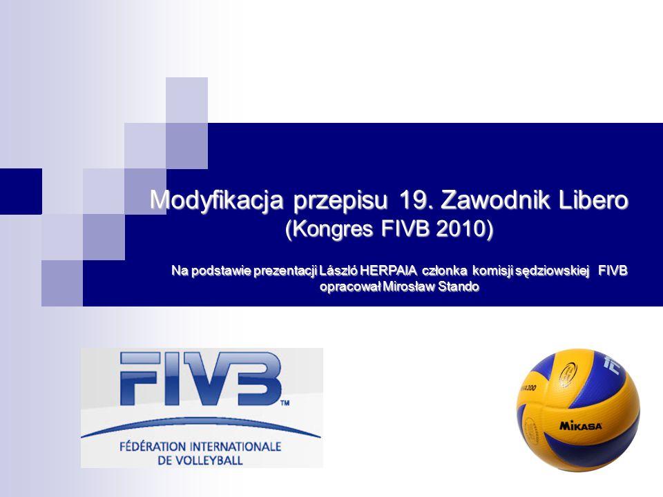 Modyfikacja przepisu 19. Zawodnik Libero (Kongres FIVB 2010) Na podstawie prezentacji László HERPAIA członka komisji sędziowskiej FIVB opracował Miros