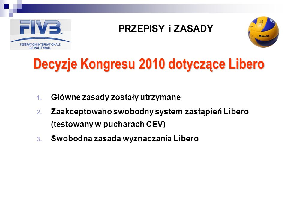 PRZEPISY i ZASADY Decyzje Kongresu 2010 dotyczące Libero 1. Główne zasady zostały utrzymane 2. Zaakceptowano swobodny system zastąpień Libero (testowa