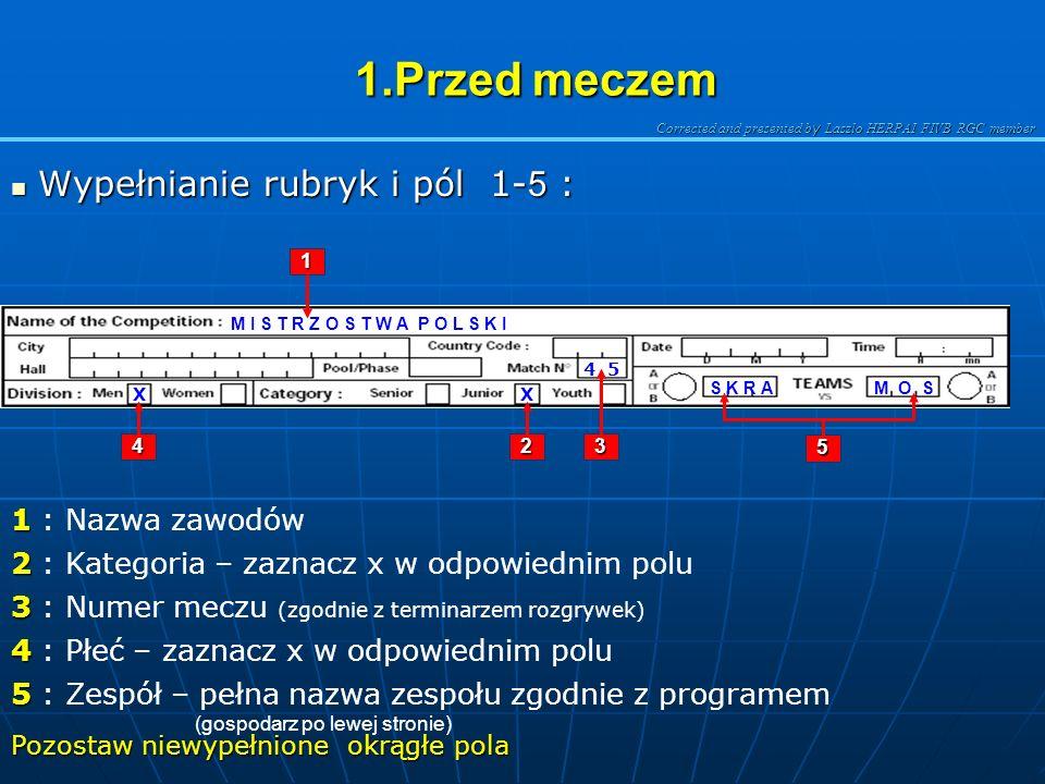 Corrected and presented b y Laszlo HERPAI FIVB RGC member 1.Przed meczem 1.Przed meczem Wypełnianie rubryk i pól 1- 5 : Wypełnianie rubryk i pól 1- 5 : M I S T R Z O S T W A P O L S K I X 4 5 M O SS K R A 4 1 2 5 3 1 1 : Nazwa zawodów Pozostaw niewypełnione okrągłe pola 2 2 : Kategoria – zaznacz x w odpowiednim polu 3 3 : Numer meczu (zgodnie z terminarzem rozgrywek) 4 4 : Płeć – zaznacz x w odpowiednim polu 5 5 : Zespół – pełna nazwa zespołu zgodnie z programem (gospodarz po lewej stronie) X