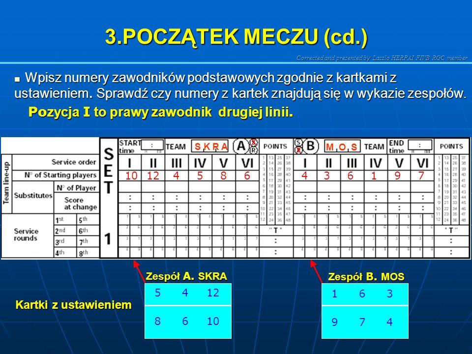 Corrected and presented b y Laszlo HERPAI FIVB RGC member 3.POCZĄTEK MECZU SKRA Zespół SKRA wpisz X w Zagrywający zespółSA MOS Zespół MOS wpisz X w Od