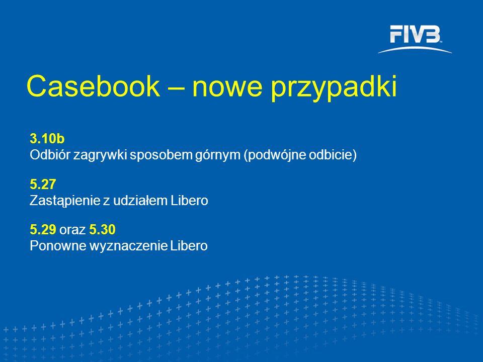 Casebook – nowe przypadki 3.10b Odbiór zagrywki sposobem górnym (podwójne odbicie) 5.27 Zastąpienie z udziałem Libero 5.29 oraz 5.30 Ponowne wyznaczen