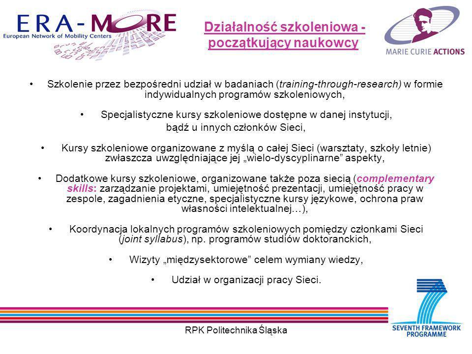 RPK Politechnika Śląska Działalność szkoleniowa - początkujący naukowcy Szkolenie przez bezpośredni udział w badaniach (training-through-research) w formie indywidualnych programów szkoleniowych, Specjalistyczne kursy szkoleniowe dostępne w danej instytucji, bądź u innych członków Sieci, Kursy szkoleniowe organizowane z myślą o całej Sieci (warsztaty, szkoły letnie) zwłaszcza uwzględniające jej wielo-dyscyplinarne aspekty, Dodatkowe kursy szkoleniowe, organizowane także poza siecią (complementary skills: zarządzanie projektami, umiejętność prezentacji, umiejętność pracy w zespole, zagadnienia etyczne, specjalistyczne kursy językowe, ochrona praw własności intelektualnej…), Koordynacja lokalnych programów szkoleniowych pomiędzy członkami Sieci (joint syllabus), np.