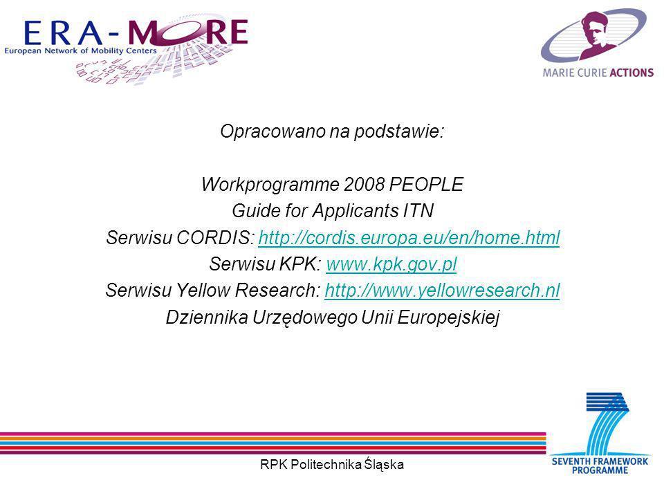 RPK Politechnika Śląska Opracowano na podstawie: Workprogramme 2008 PEOPLE Guide for Applicants ITN Serwisu CORDIS: http://cordis.europa.eu/en/home.htmlhttp://cordis.europa.eu/en/home.html Serwisu KPK: www.kpk.gov.plwww.kpk.gov.pl Serwisu Yellow Research: http://www.yellowresearch.nlhttp://www.yellowresearch.nl Dziennika Urzędowego Unii Europejskiej
