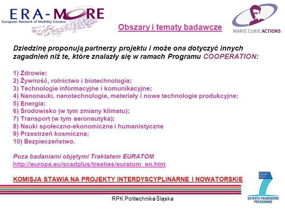 RPK Politechnika Śląska Obszary i tematy badawcze Dziedzinę proponują partnerzy projektu i może ona dotyczyć innych zagadnień niż te, które znalazły się w ramach Programu COOPERATION: 1) Zdrowie; 2) Żywność, rolnictwo i biotechnologia; 3) Technologie informacyjne i komunikacyjne; 4) Nanonauki, nanotechnologie, materiały i nowe technologie produkcyjne; 5) Energia; 6) Środowisko (w tym zmiany klimatu); 7) Transport (w tym aeronautyka); 8) Nauki społeczno-ekonomiczne i humanistyczne 9) Przestrzeń kosmiczna; 10) Bezpieczeństwo.