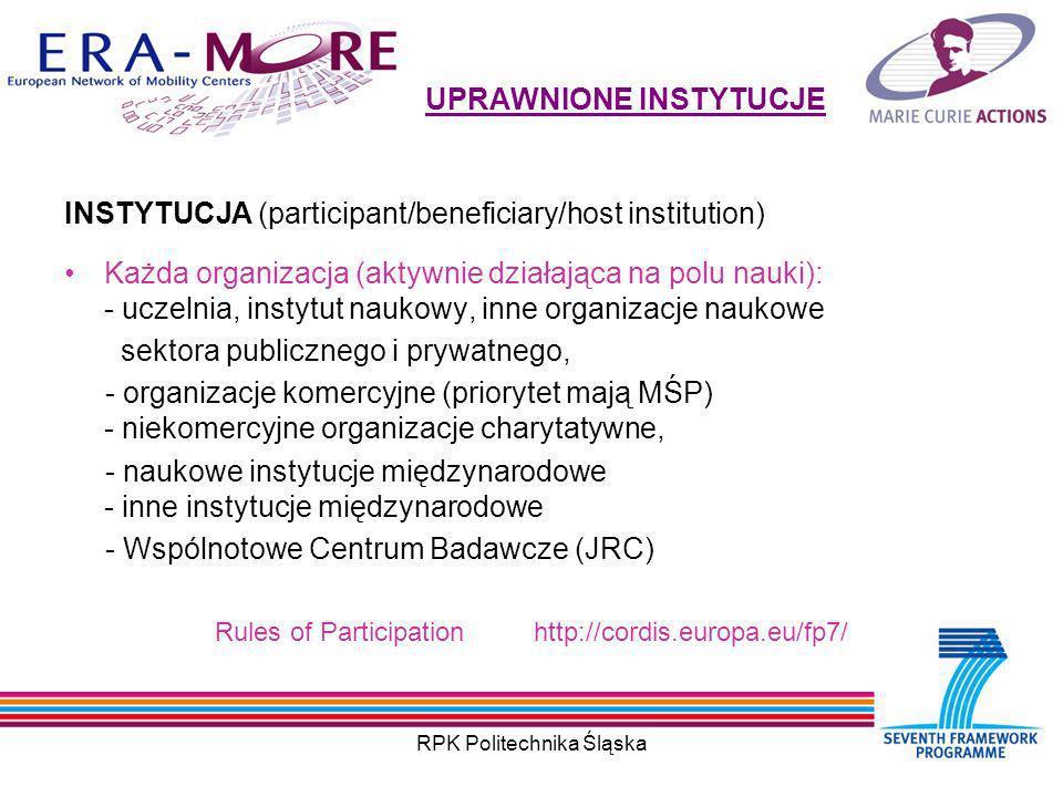 RPK Politechnika Śląska UPRAWNIONE INSTYTUCJE INSTYTUCJA (participant/beneficiary/host institution) Każda organizacja (aktywnie działająca na polu nauki): - uczelnia, instytut naukowy, inne organizacje naukowe sektora publicznego i prywatnego, - organizacje komercyjne (priorytet mają MŚP) - niekomercyjne organizacje charytatywne, - naukowe instytucje międzynarodowe - inne instytucje międzynarodowe - Wspólnotowe Centrum Badawcze (JRC) Rules of Participationhttp://cordis.europa.eu/fp7/