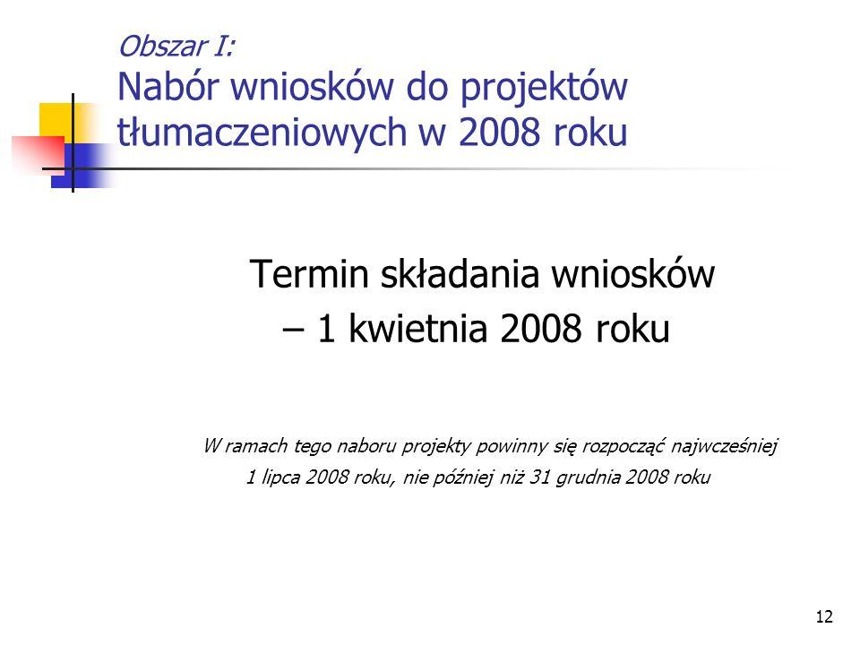 12 Obszar I: Nabór wniosków do projektów tłumaczeniowych w 2008 roku Termin składania wniosków – 1 kwietnia 2008 roku W ramach tego naboru projekty po