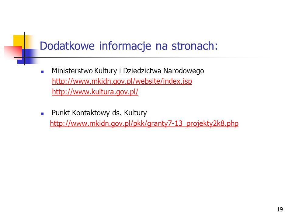 19 Dodatkowe informacje na stronach: Ministerstwo Kultury i Dziedzictwa Narodowego http://www.mkidn.gov.pl/website/index.jsp http://www.kultura.gov.pl
