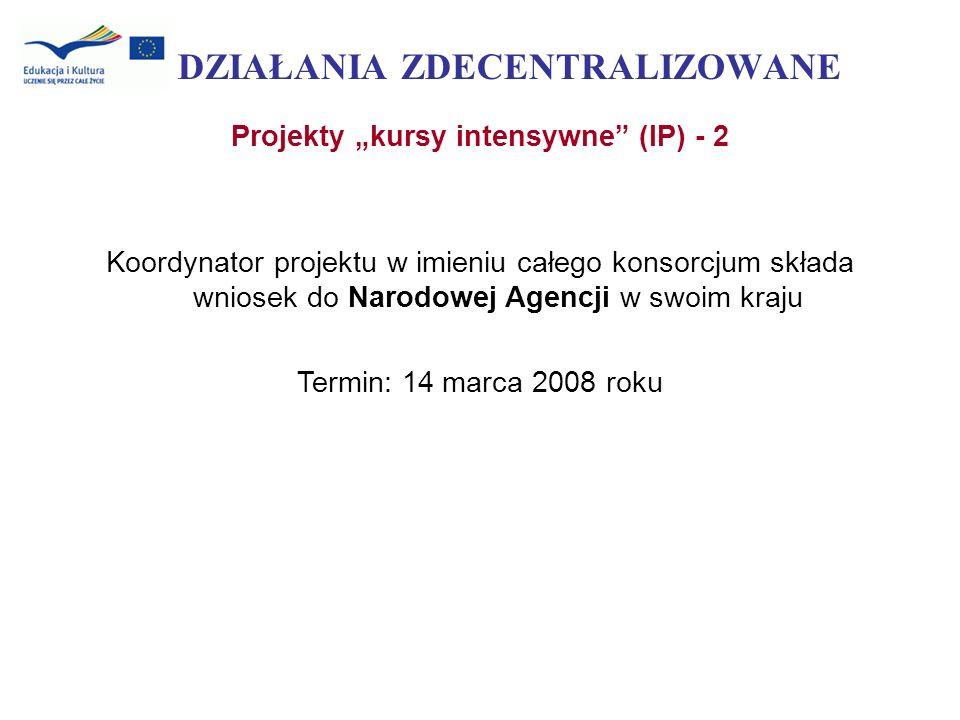 DZIAŁANIA ZDECENTRALIZOWANE Projekty kursy intensywne (IP) - 2 Koordynator projektu w imieniu całego konsorcjum składa wniosek do Narodowej Agencji w
