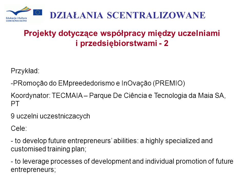 DZIAŁANIA SCENTRALIZOWANE Projekty dotyczące współpracy między uczelniami i przedsiębiorstwami - 2 Przykład: -PRomoção do EMpreededorismo e InOvação (PREMIO) Koordynator: TECMAIA – Parque De Ciência e Tecnologia da Maia SA, PT 9 uczelni uczestniczacych Cele: - to develop future entrepreneurs abilities: a highly specialized and customised training plan; - to leverage processes of development and individual promotion of future entrepreneurs;