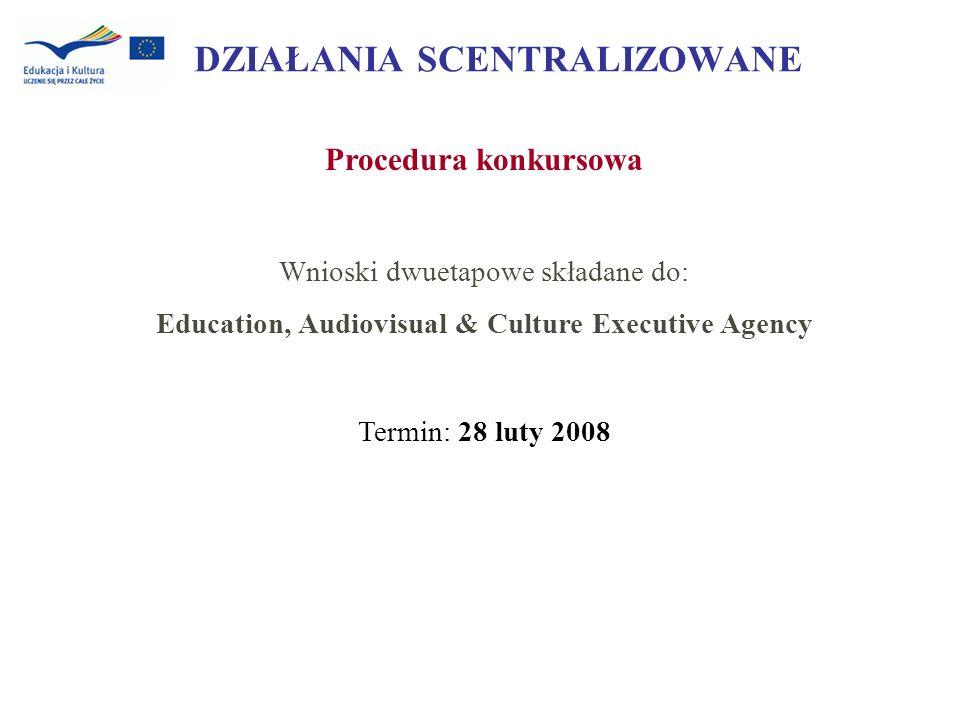 DZIAŁANIA SCENTRALIZOWANE Procedura konkursowa Wnioski dwuetapowe składane do: Education, Audiovisual & Culture Executive Agency Termin: 28 luty 2008