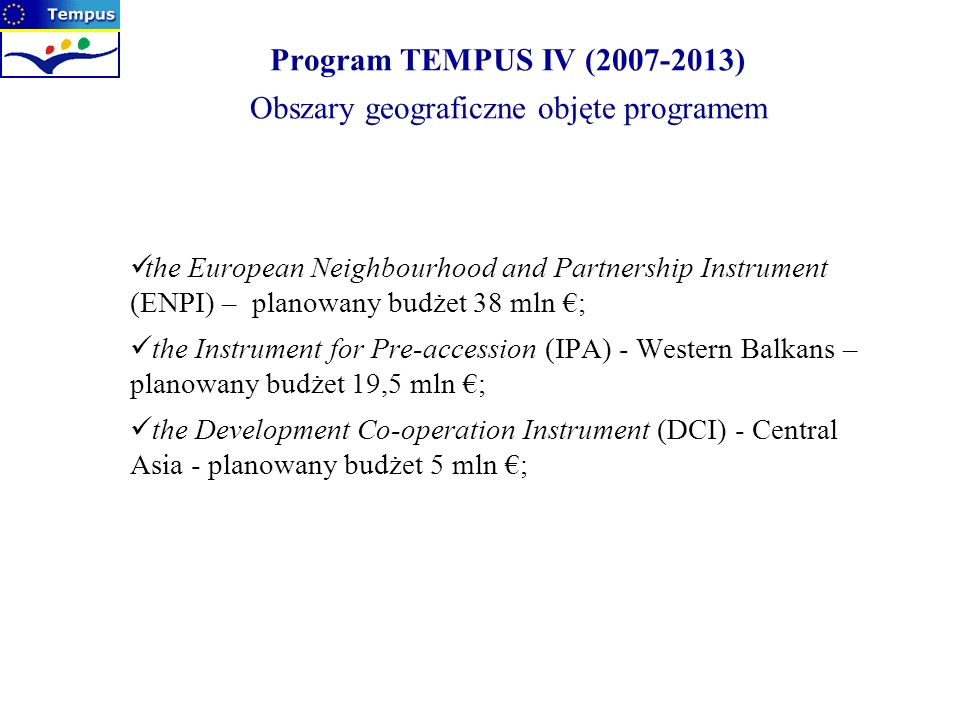 Program TEMPUS IV (2007-2013) Obszary geograficzne objęte programem the European Neighbourhood and Partnership Instrument (ENPI) – planowany budżet 38 mln ; the Instrument for Pre-accession (IPA) - Western Balkans – planowany budżet 19,5 mln ; the Development Co-operation Instrument (DCI) - Central Asia - planowany budżet 5 mln ;