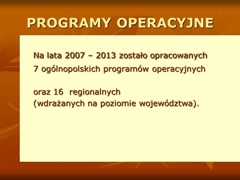 PROGRAMY OPERACYJNE Na lata 2007 – 2013 zostało opracowanych 7 ogólnopolskich programów operacyjnych oraz 16 regionalnych (wdrażanych na poziomie województwa).