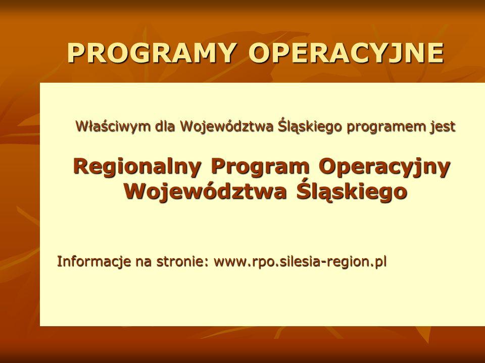 PROGRAMY OPERACYJNE Właściwym dla Województwa Śląskiego programem jest Regionalny Program Operacyjny Województwa Śląskiego Województwa Śląskiego Informacje na stronie: www.rpo.silesia-region.pl