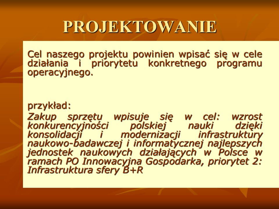 PROJEKTOWANIE Cel naszego projektu powinien wpisać się w cele działania i priorytetu konkretnego programu operacyjnego.