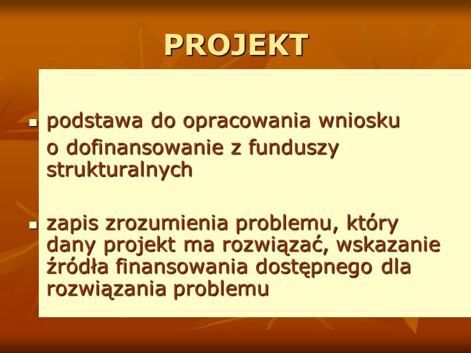PROJEKT podstawa do opracowania wniosku podstawa do opracowania wniosku o dofinansowanie z funduszy strukturalnych zapis zrozumienia problemu, który dany projekt ma rozwiązać, wskazanie źródła finansowania dostępnego dla rozwiązania problemu zapis zrozumienia problemu, który dany projekt ma rozwiązać, wskazanie źródła finansowania dostępnego dla rozwiązania problemu
