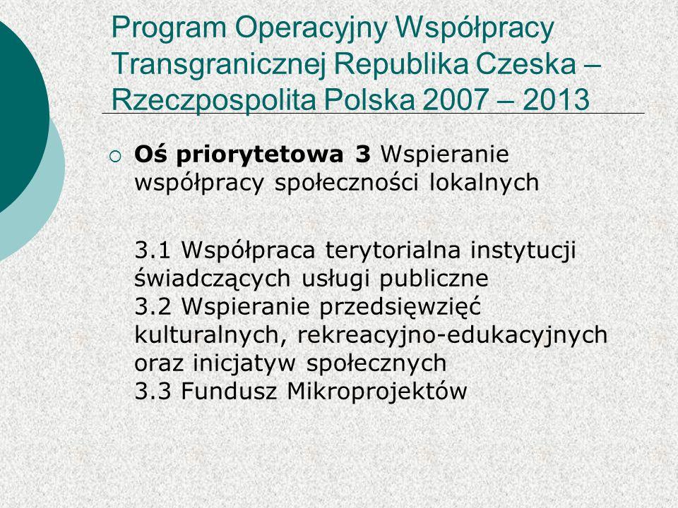 Program Operacyjny Współpracy Transgranicznej Republika Czeska – Rzeczpospolita Polska 2007 – 2013 Oś priorytetowa 3 Wspieranie współpracy społeczności lokalnych 3.1 Współpraca terytorialna instytucji świadczących usługi publiczne 3.2 Wspieranie przedsięwzięć kulturalnych, rekreacyjno-edukacyjnych oraz inicjatyw społecznych 3.3 Fundusz Mikroprojektów
