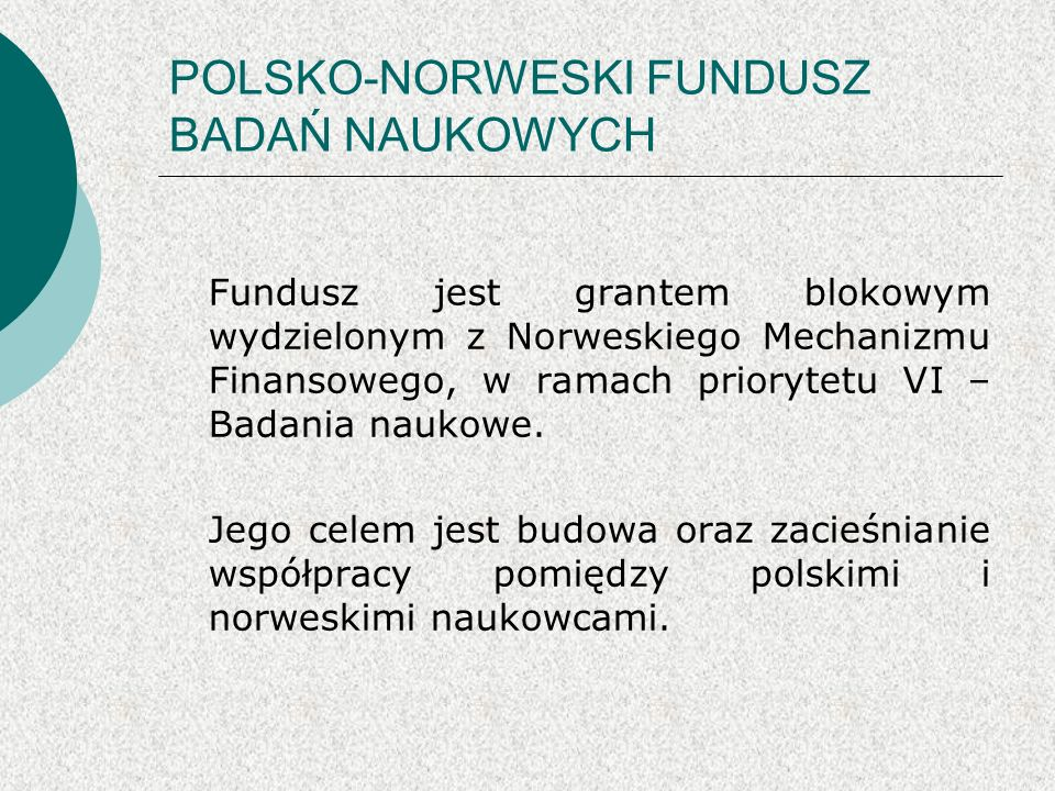 POLSKO-NORWESKI FUNDUSZ BADAŃ NAUKOWYCH W ramach tego funduszu finansowane będą projekty dotyczące szeroko pojmowanej: ochrony środowiska ochrony zdrowia Na wspólne polsko – norweskie projekty przewidziano ponad 14,5 mln euro.