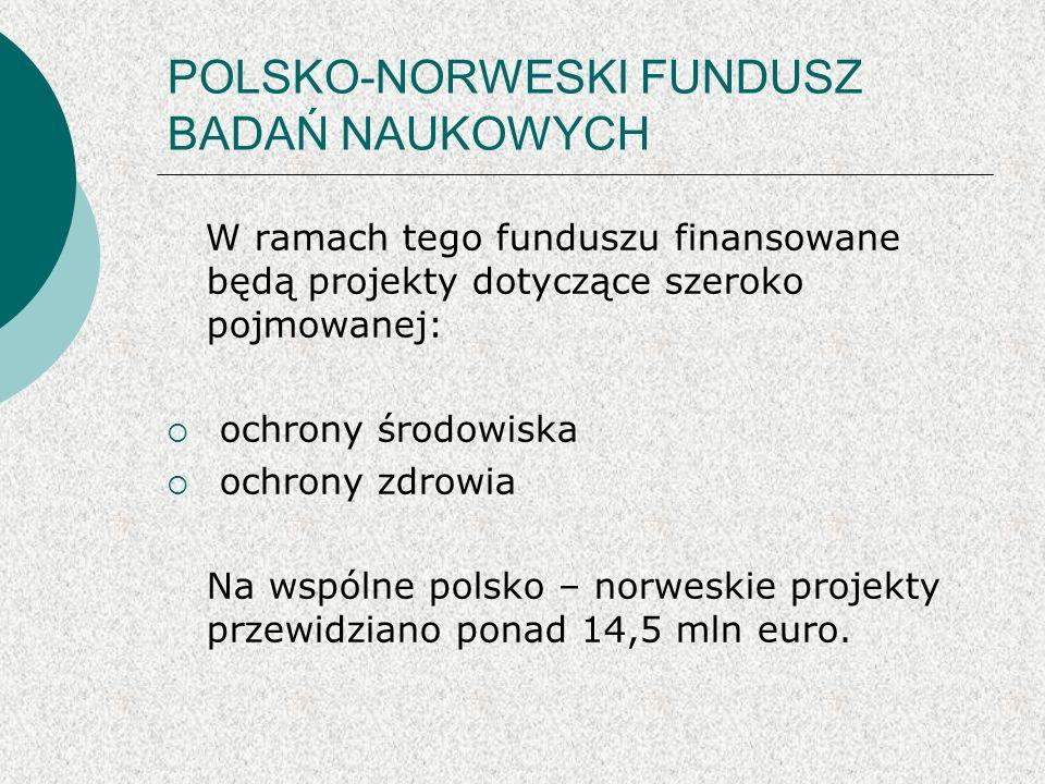 POLSKO-NORWESKI FUNDUSZ BADAŃ NAUKOWYCH Środki z funduszu będą wykorzystywane na realizację: PROJEKTÓW BADAWCZYCH w obszarach ochrony środowiska i ochrony zdrowia Maksymalne dofinansowanie to 2 mln euro