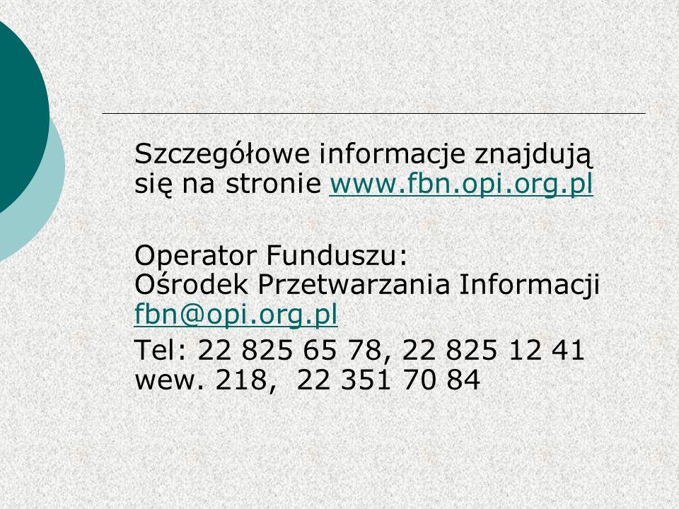 Szczegółowe informacje znajdują się na stronie www.fbn.opi.org.plwww.fbn.opi.org.pl Operator Funduszu: Ośrodek Przetwarzania Informacji fbn@opi.org.pl fbn@opi.org.pl Tel: 22 825 65 78, 22 825 12 41 wew.