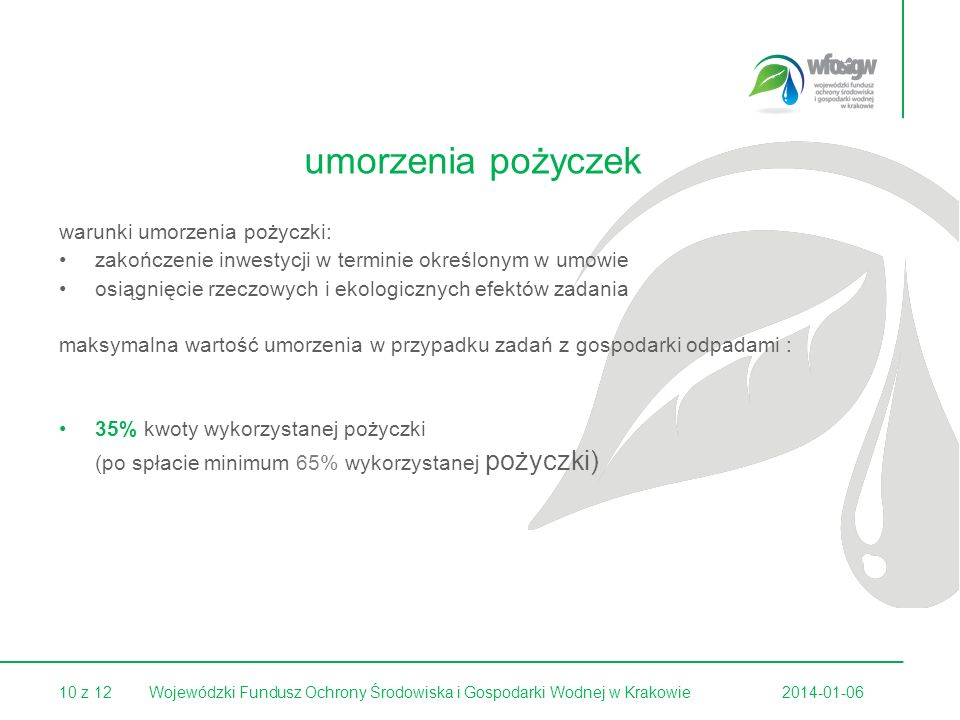10 z 122014-01-06Wojewódzki Fundusz Ochrony Środowiska i Gospodarki Wodnej w Krakowie umorzenia pożyczek warunki umorzenia pożyczki: zakończenie inwestycji w terminie określonym w umowie osiągnięcie rzeczowych i ekologicznych efektów zadania maksymalna wartość umorzenia w przypadku zadań z gospodarki odpadami : 35% kwoty wykorzystanej pożyczki (po spłacie minimum 65% wykorzystanej pożyczki)