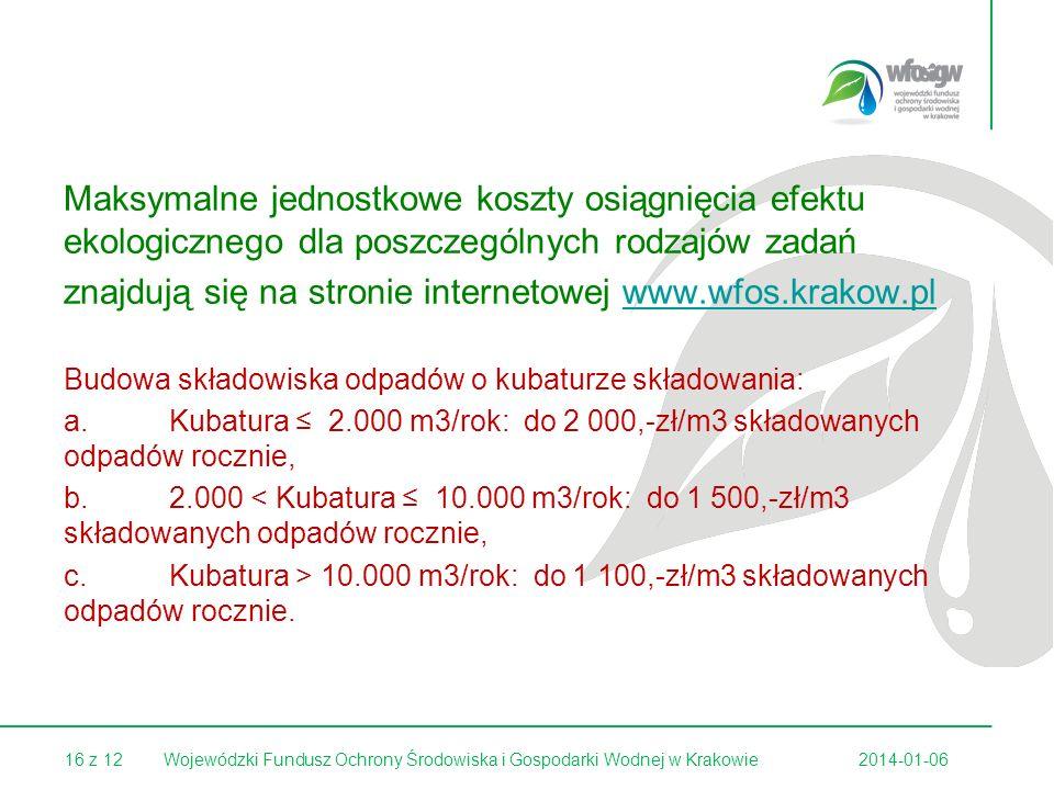 16 z 12 Maksymalne jednostkowe koszty osiągnięcia efektu ekologicznego dla poszczególnych rodzajów zadań znajdują się na stronie internetowej www.wfos.krakow.plwww.wfos.krakow.pl Budowa składowiska odpadów o kubaturze składowania: a.Kubatura 2.000 m3/rok: do 2 000,-zł/m3 składowanych odpadów rocznie, b.2.000 < Kubatura 10.000 m3/rok: do 1 500,-zł/m3 składowanych odpadów rocznie, c.Kubatura > 10.000 m3/rok: do 1 100,-zł/m3 składowanych odpadów rocznie.
