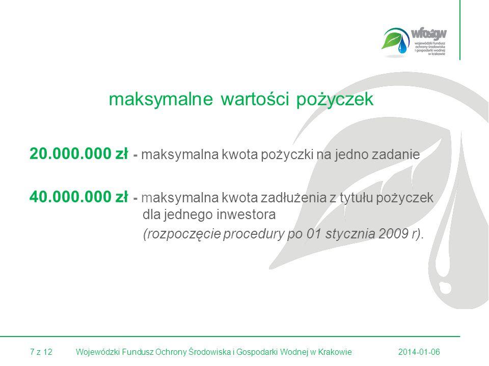 7 z 122014-01-06Wojewódzki Fundusz Ochrony Środowiska i Gospodarki Wodnej w Krakowie maksymalne wartości pożyczek 20.000.000 zł - maksymalna kwota pożyczki na jedno zadanie 40.000.000 zł - maksymalna kwota zadłużenia z tytułu pożyczek dla jednego inwestora (rozpoczęcie procedury po 01 stycznia 2009 r).