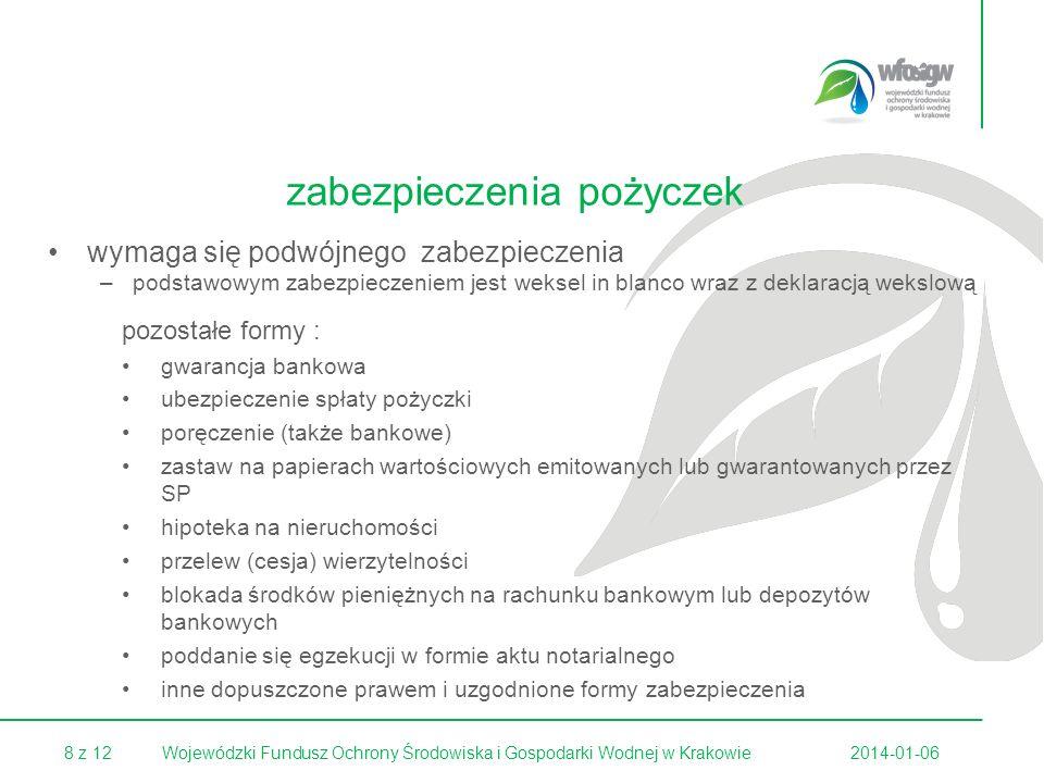 8 z 122014-01-06Wojewódzki Fundusz Ochrony Środowiska i Gospodarki Wodnej w Krakowie wymaga się podwójnego zabezpieczenia –podstawowym zabezpieczeniem jest weksel in blanco wraz z deklaracją wekslową pozostałe formy : gwarancja bankowa ubezpieczenie spłaty pożyczki poręczenie (także bankowe) zastaw na papierach wartościowych emitowanych lub gwarantowanych przez SP hipoteka na nieruchomości przelew (cesja) wierzytelności blokada środków pieniężnych na rachunku bankowym lub depozytów bankowych poddanie się egzekucji w formie aktu notarialnego inne dopuszczone prawem i uzgodnione formy zabezpieczenia zabezpieczenia pożyczek